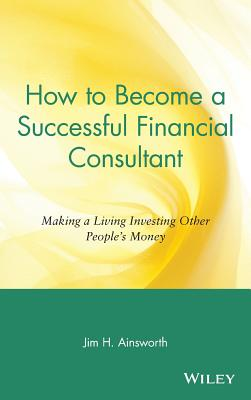 How to Become a Successful Financial Consultant: Making a Living Investing Other People's Money - Ainsworth, Jim H