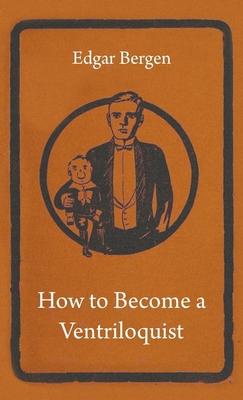 How to Become a Ventriloquist - Bergen, Edgar