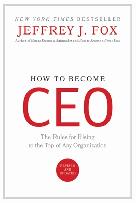 How to Become CEO: The Rules for Rising to the Top of Any Organization - Fox, Jeffrey J