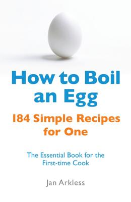 How to Boil an Egg: 184 Simple Recipes for One - The Essential Book for the First-Time Cook - Arkless, Jan