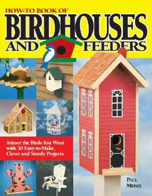 How-To Book of Birdhouses and Feeders: Attract the Birds You Want with 30 Easy-To-Make, Clever and Sturdy Projects - Meisel, Paul