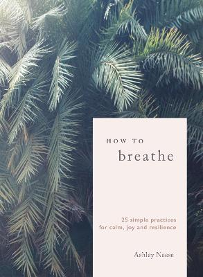 How to Breathe: 25 Simple Practices for Calm, Joy and Resilience - Neese, Ashley