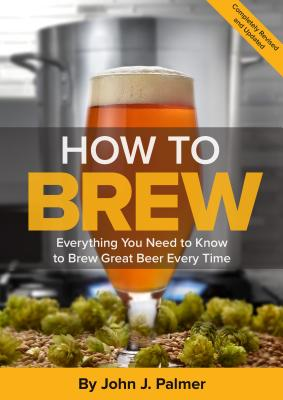 How to Brew: Everything You Need to Know to Brew Great Beer Every Time - Palmer, John J