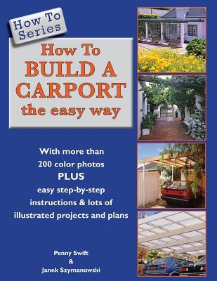 How to Build a Carport: The Easy Way - Swift, Penny, and Szymanowski, Janek (Photographer)