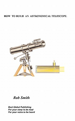 How to Build an Astronomical Telescope - Smith, Rob, PhD