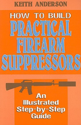How to Build Practical Firearm Suppressors: An Illustrated Step-By-Step Guide - Anderson, Keith, M.D.