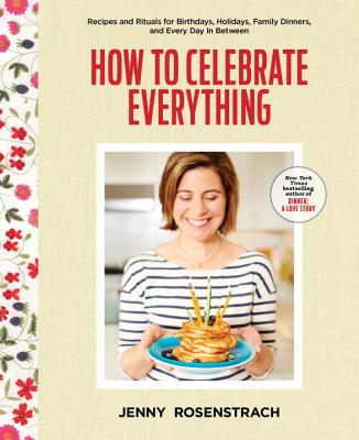 How to Celebrate Everything: Recipes and Rituals for Birthdays, Holidays, Family Dinners, and Every Day in Between - Rosenstrach, Jenny