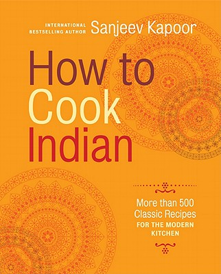 How to Cook Indian: More Than 500 Classic Recipes for the Modern Kitchen - Kapoor, Sanjeev
