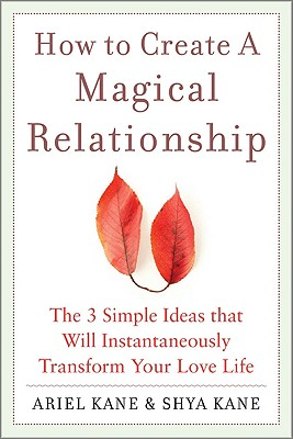 How to Create a Magical Relationship: The 3 Simple Ideas That Will Instantaneously Transform Your Love Life - Kane, Ariel, and Kane, Shya, and Kane Ariel, And Shya