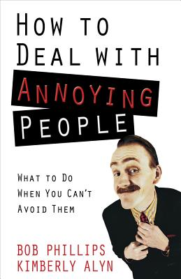 How to Deal with Annoying People - Phillips, Bob, and Alyn, Kimberly
