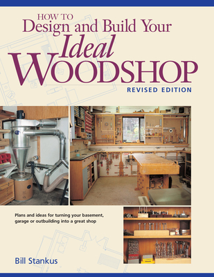 How to Design and Build Your Ideal Woodshop - Stankus, Bill