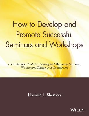 How to Develop and Promote Successful Seminars and Workshops: The Definitive Guide to Creating and Marketing Seminars, Workshops, Classes, and Conferences - Shenson, Howard L