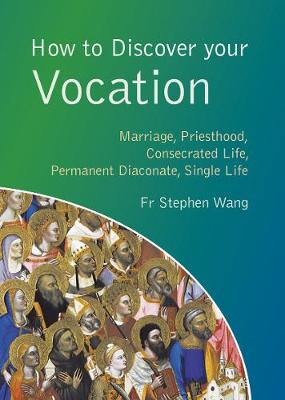 How to Discover your Vocation: Marriage, Priesthood, Consecrated Life, Permanent Diaconate, Single Life - Wang, Stephen