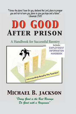 How to Do Good After Prison: A Handbook for Sucessful Reentry - Jackson, Michael B