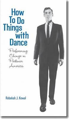 How to Do Things with Dance: Performing Change in Postwar America - Kowal, Rebekah J