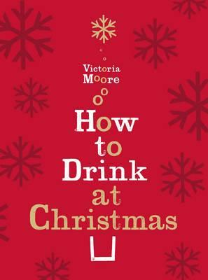 How to Drink at Christmas: Winter Warmers, Party Drinks and Festive Cocktails - Moore, Victoria