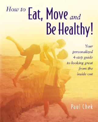 How to Eat, Move, and Be Healthy!: Your Personalized 4-Step Guide to Looking and Feeling Great from the Inside Out - Chek, Paul, HHP