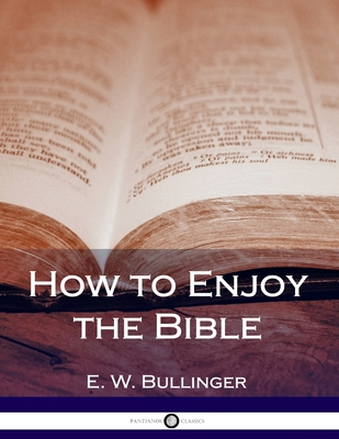 How to Enjoy the Bible - Bullinger, E W, Dr.