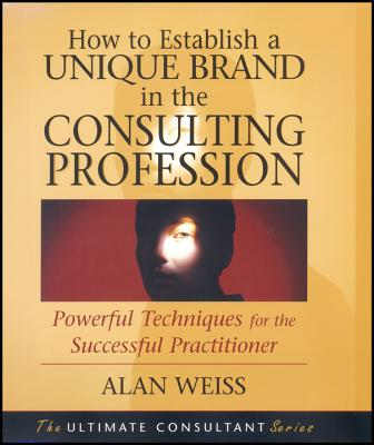How to Establish a Unique Brand in the Consulting Profession: Powerful Techniques for the Successful Practitioner - Weiss, Alan