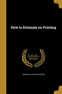 How to Estimate on Printing - Basford, Harry Miller 1878-