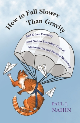 How to Fall Slower Than Gravity: And Other Everyday (and Not So Everyday) Uses of Mathematics and Physical Reasoning - Nahin, Paul J