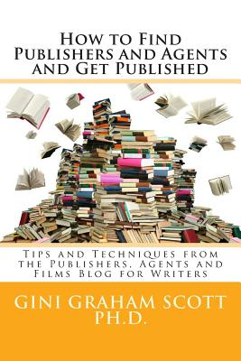 How to Find Publishers and Agents and Get Published: Tips and Techniques from the Publishing Connection Blog for Writers - Scott Phd, Gini Graham
