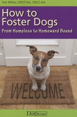 How to Foster Dogs: From Homeless to Homeward Bound - Miller, Pat