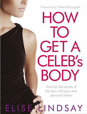 How to Get a Celeb's Body: Discover the Secrets of the Stars with Your Own Personal Trainer - Lindsay, Elise