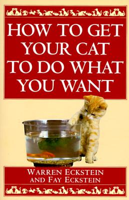 How to Get Your Cat to Do What You Want - Eckstein, Warren, and Eckstein, Fay