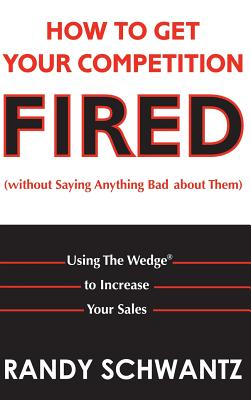 How to Get Your Competition Fired (Without Saying Anything Bad about Them): Using the Wedge to Increase Your Sales - Schwantz, Randy