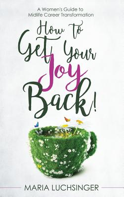 How to Get Your Joy Back!: A Women's Guide to Midlife Career Transformation - Luchsinger, Maria
