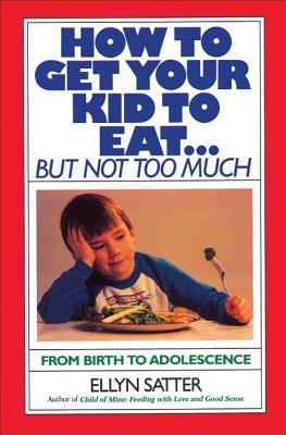 How to Get Your Kid to Eat: But Not Too Much - Satter, Ellyn