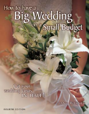 How to Have a Big Wedding on a Small Budget: Cut Your Wedding Costs in Half - Warner, Diane