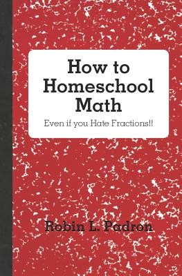 How to Homeschool Math - Even If You Hate Fractions!! - Padron, Robin L