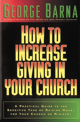 How to Increase Giving in Your Church: A Practical Guide to the Sensitive Task of Raising Money for Your Church or Ministry - Barna, George, Dr.