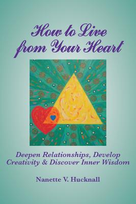 How to Live from Your Heart: Deepen Relationships, Develop Creativity, and Discover Inner Wisdom - Hucknall, Nanette