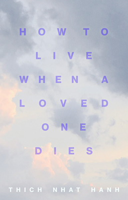 How to Live When a Loved One Dies: Healing Meditations for Grief and Loss - Nhat Hanh, Thich