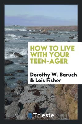 How to Live with Your Teen-Ager - Baruch, Dorothy W, and Fisher, Lois