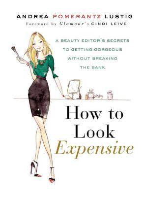 How to Look Expensive: A Beauty Editor's Secrets to Getting Gorgeous Without Breaking the Bank - Lustig, Andrea Pomerantz