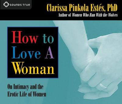 How to Love a Woman: On Intimacy and the Erotic Life of Women - Estes, Clarissa Pinkola