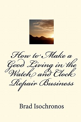 How to Make a Good Living in the Watch and Clock Repair Business - Isochronos, Brad