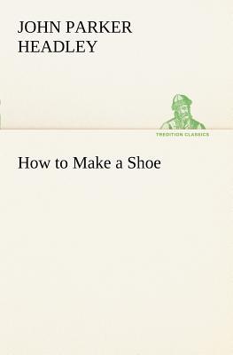 How to Make a Shoe - Headley, John Parker
