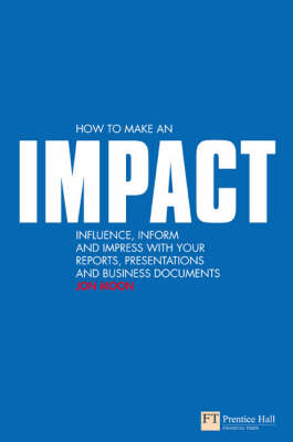 How to Make an Impact: Influence, Inform and Impress with Your Reports, Presentations, and Business Documents - Moon, Jon