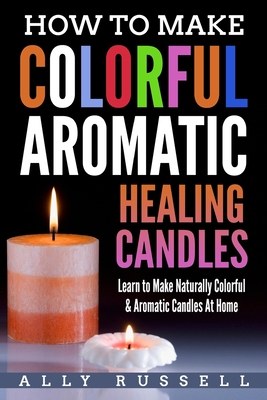 How to Make Colorful Aromatic Healing Candles: Learn to Make Naturally Colorful & Aromatic Candles at Home - Russell, Ally