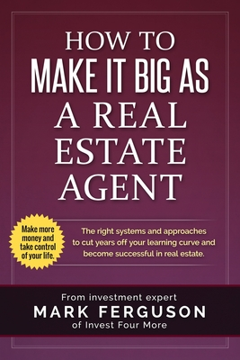 How to Make It Big as a Real Estate Agent: The Right Systems and Approaches to Cut Years Off Your Learning Curve and Become Successful in Real Estate. - Ferguson, Mark