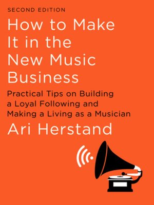 How to Make It in the New Music Business: Practical Tips on Building a Loyal Following and Making a Living as a Musician - Herstand, Ari