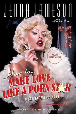 How to Make Love Like a Porn Star: A Cautionary Tale - Jameson, Jenna, and Strauss, Neil