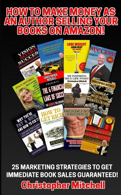 How to Make Money as an Author Selling Your Books on Amazon!: 25 Marketing Strategies to Get Immediate Book Sales Guaranteed! - Mitchell, Christopher