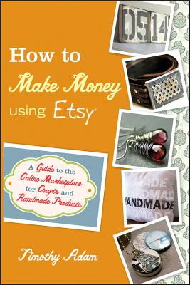 How to Make Money Using Etsy: A Guide to the Online Marketplace for Crafts and Handmade Products - Adam, Timothy