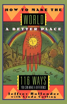 How to Make the World a Better Place: 116 Ways You Can Make a Difference - Catling, Linda, and Hollender, Jeffrey
